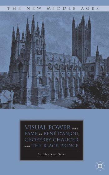 Visual power and fame in René d'Anjou, Geoffrey Chaucer, and the Black Prince by Sunhee Kim Gertz